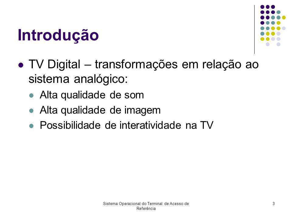 Sistema Operacional do Terminal de Acesso de Referência 3 Introdução TV Digital – transformações em relação ao sistema analógico: Alta qualidade de so