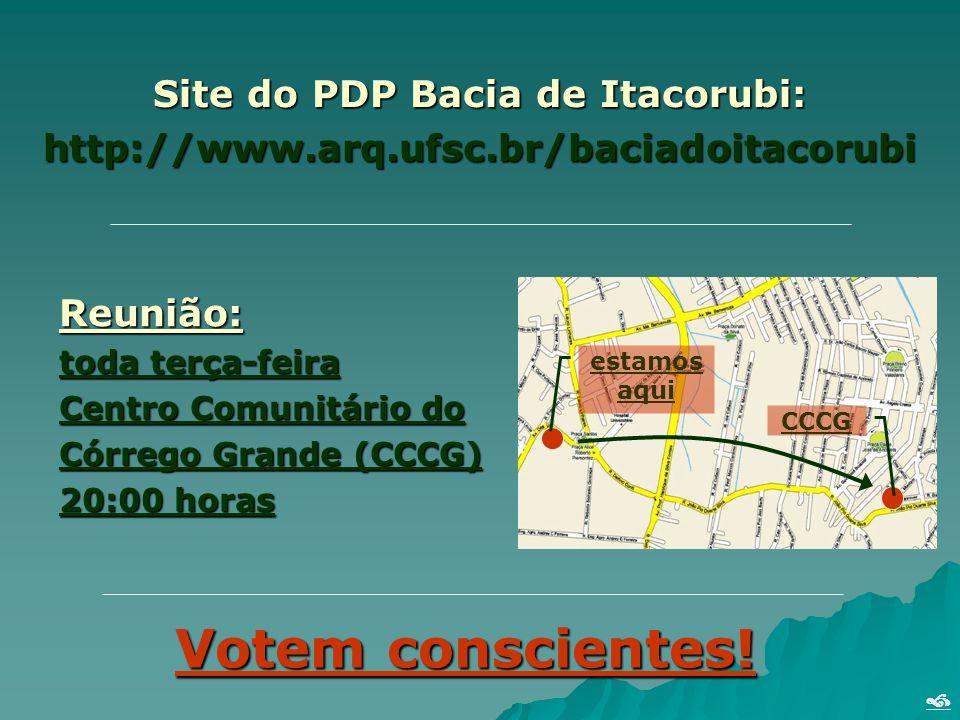 Site do PDP Bacia de Itacorubi: http://www.arq.ufsc.br/baciadoitacorubi Reunião: toda terça-feira Centro Comunitário do Córrego Grande (CCCG) 20:00 horas Votem conscientes.