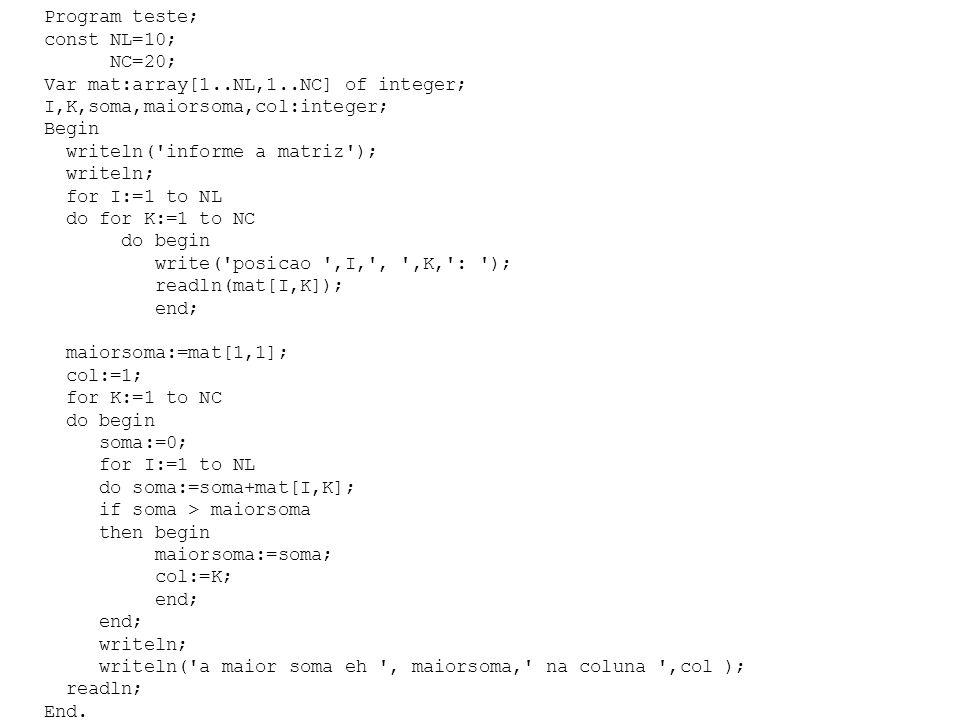 Program teste; const NL=10; NC=20; Var mat:array[1..NL,1..NC] of integer; I,K,soma,maiorsoma,col:integer; Begin writeln( informe a matriz ); writeln; for I:=1 to NL do for K:=1 to NC do begin write( posicao ,I, , ,K, : ); readln(mat[I,K]); end; maiorsoma:=mat[1,1]; col:=1; for K:=1 to NC do begin soma:=0; for I:=1 to NL do soma:=soma+mat[I,K]; if soma > maiorsoma then begin maiorsoma:=soma; col:=K; end; writeln; writeln( a maior soma eh , maiorsoma, na coluna ,col ); readln; End.