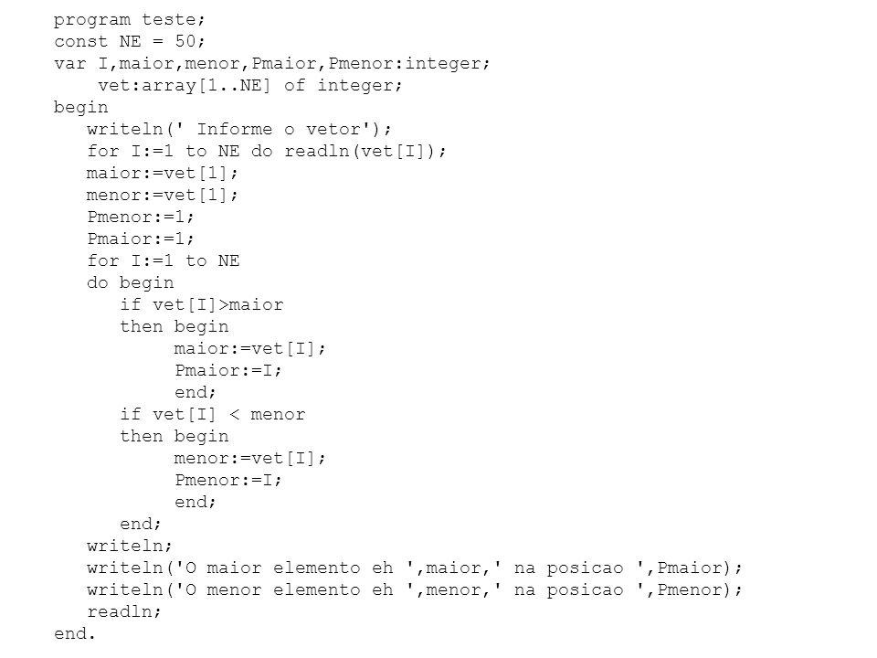 program teste; const NE = 50; var I,maior,menor,Pmaior,Pmenor:integer; vet:array[1..NE] of integer; begin writeln( Informe o vetor ); for I:=1 to NE do readln(vet[I]); maior:=vet[1]; menor:=vet[1]; Pmenor:=1; Pmaior:=1; for I:=1 to NE do begin if vet[I]>maior then begin maior:=vet[I]; Pmaior:=I; end; if vet[I] < menor then begin menor:=vet[I]; Pmenor:=I; end; writeln; writeln( O maior elemento eh ,maior, na posicao ,Pmaior); writeln( O menor elemento eh ,menor, na posicao ,Pmenor); readln; end.