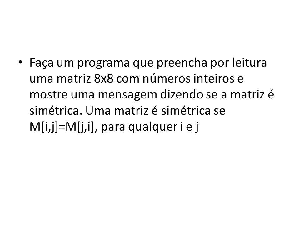 const NL = 8; const NC = 8; var M:array [1..NL,1..NC] of integer; I,J,simetrica:integer; begin {preenchimento da matriz} writeln( informe a matriz ); for I:=1 to NL do begin writeln( linha ,I); for J:=1 to NC do readln(M[i,j]); end; {verifica se e simetrica} simetrica:=1; for I:=1 to NL do for J:=1 to NC do if M[I,J] <> M[J,I] then simetrica:=0;