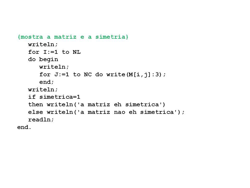 {mostra a matriz e a simetria} writeln; for I:=1 to NL do begin writeln; for J:=1 to NC do write(M[i,j]:3); end; writeln; if simetrica=1 then writeln( a matriz eh simetrica ) else writeln( a matriz nao eh simetrica ); readln; end.