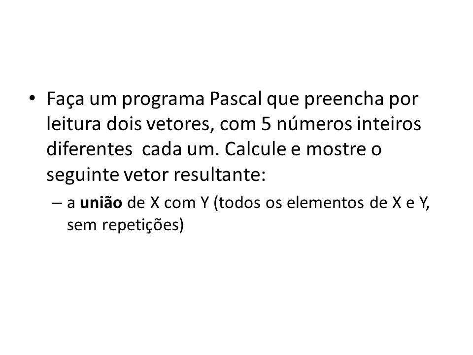const TV = 5; var I,J,K,jatem:integer; X,Y:array [1..TV] of integer; UNIAO: array [1..10] of integer; Begin {leitura dos vetores} writeln( informe o vetor X sem valores repetidos ); for I:=1 to TV do readln(X[I]); writeln( informe o vetor Y sem valores repetidos ); for I:=1 to TV do readln(Y[I]); Exemplo de solução