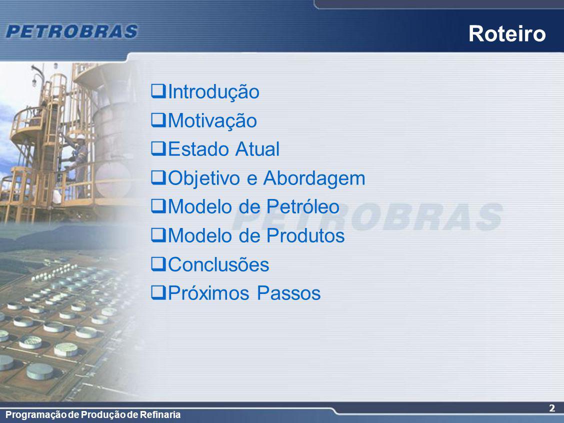 Programação de Produção de Refinaria 2 Roteiro Introdução Motivação Estado Atual Objetivo e Abordagem Modelo de Petróleo Modelo de Produtos Conclusões