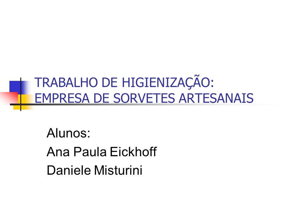 TRABALHO DE HIGIENIZAÇÃO: EMPRESA DE SORVETES ARTESANAIS Alunos: Ana Paula Eickhoff Daniele Misturini