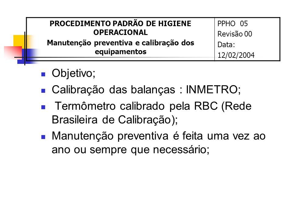 Objetivo; Calibração das balanças : INMETRO; Termômetro calibrado pela RBC (Rede Brasileira de Calibração); Manutenção preventiva é feita uma vez ao ano ou sempre que necessário; PROCEDIMENTO PADRÃO DE HIGIENE OPERACIONAL Manutenção preventiva e calibração dos equipamentos PPHO 05 Revisão 00 Data: 12/02/2004