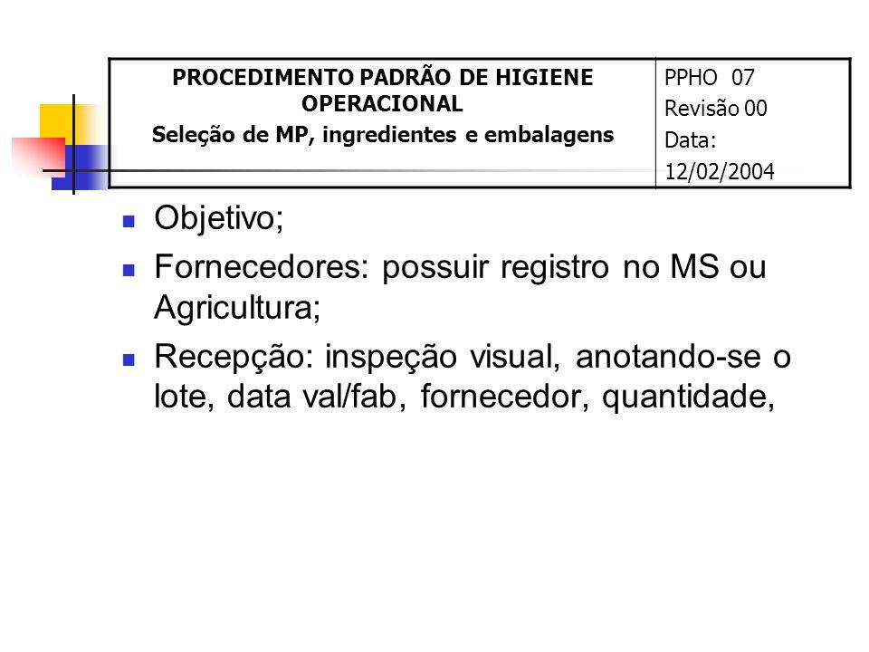 Objetivo; Fornecedores: possuir registro no MS ou Agricultura; Recepção: inspeção visual, anotando-se o lote, data val/fab, fornecedor, quantidade, PROCEDIMENTO PADRÃO DE HIGIENE OPERACIONAL Seleção de MP, ingredientes e embalagens PPHO 07 Revisão 00 Data: 12/02/2004
