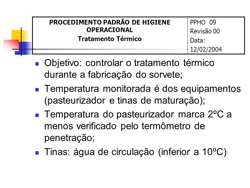 Objetivo: controlar o tratamento térmico durante a fabricação do sorvete; Temperatura monitorada é dos equipamentos (pasteurizador e tinas de maturação); Temperatura do pasteurizador marca 2ºC a menos verificado pelo termômetro de penetração; Tinas: água de circulação (inferior a 10ºC) PROCEDIMENTO PADRÃO DE HIGIENE OPERACIONAL Tratamento Térmico PPHO 09 Revisão 00 Data: 12/02/2004