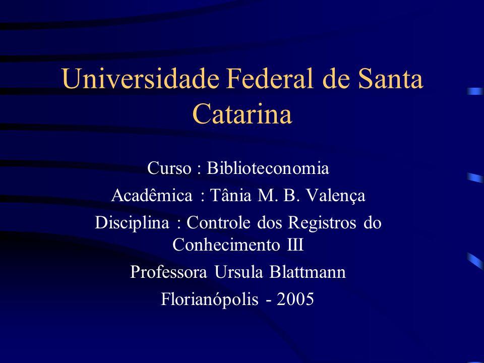 Universidade Federal de Santa Catarina Curso : Biblioteconomia Acadêmica : Tânia M. B. Valença Disciplina : Controle dos Registros do Conhecimento III