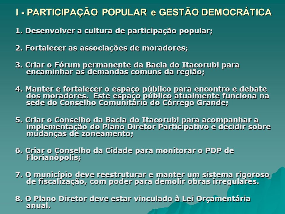 I - PARTICIPAÇÃO POPULAR e GESTÃO DEMOCRÁTICA 1. Desenvolver a cultura de participação popular; 2. Fortalecer as associações de moradores; 3. Criar o