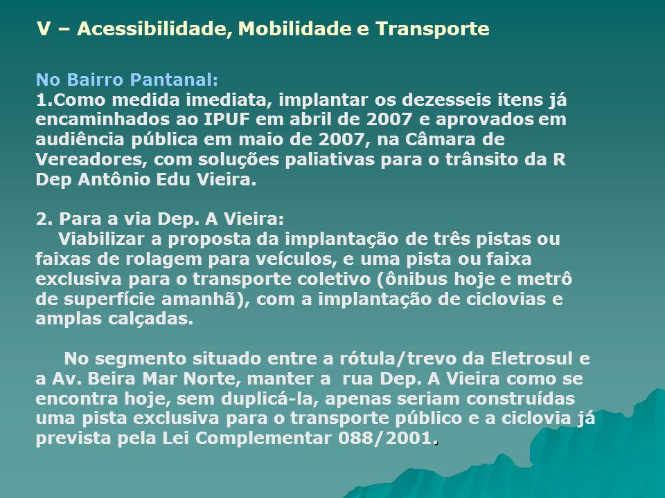 No Bairro Pantanal: 1.Como medida imediata, implantar os dezesseis itens já encaminhados ao IPUF em abril de 2007 e aprovados em audiência pública em maio de 2007, na Câmara de Vereadores, com soluções paliativas para o trânsito da R Dep Antônio Edu Vieira.