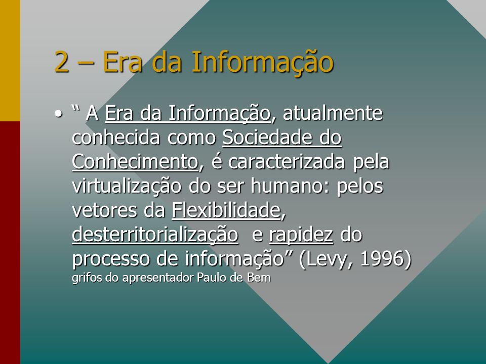 2 – Era da Informação A Era da Informação, atualmente conhecida como Sociedade do Conhecimento, é caracterizada pela virtualização do ser humano: pelo