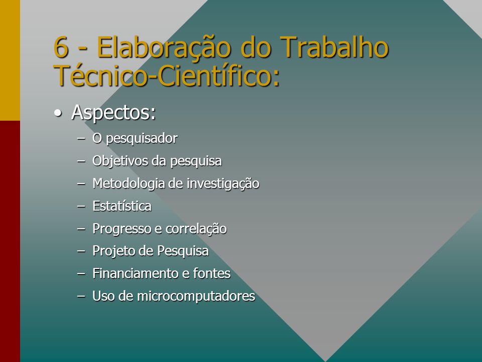 6 - Elaboração do Trabalho Técnico-Científico: Aspectos:Aspectos: –O pesquisador –Objetivos da pesquisa –Metodologia de investigação –Estatística –Pro