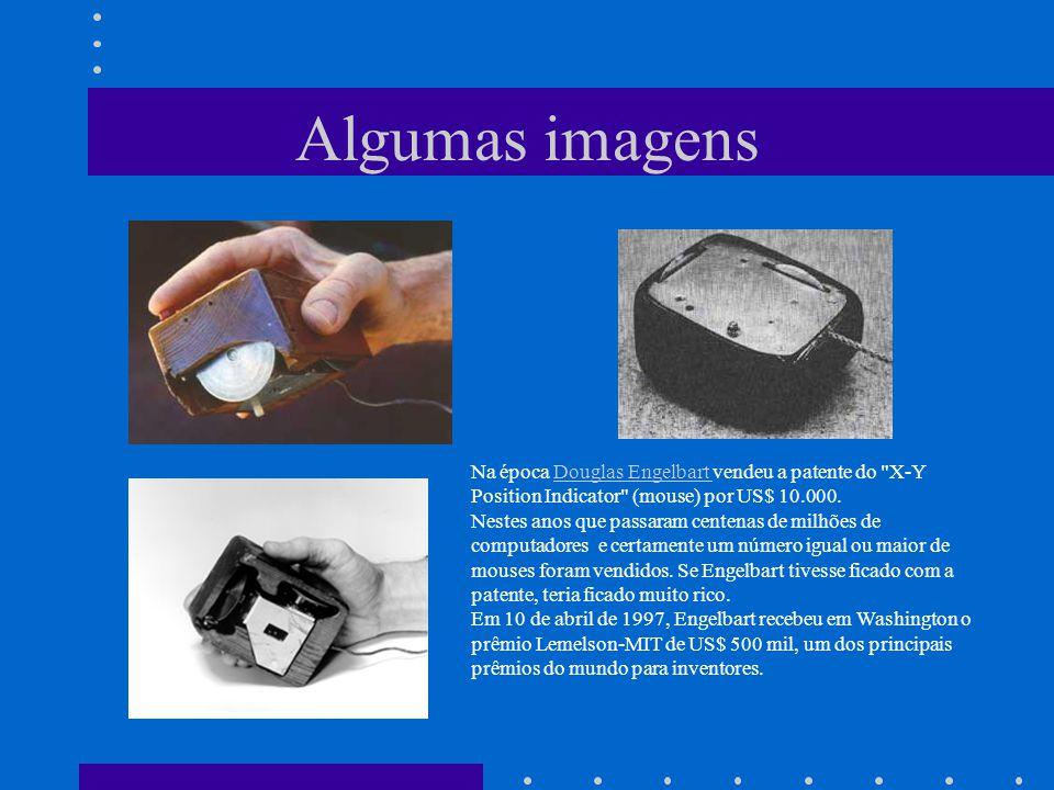 Algumas imagens Na época Douglas Engelbart vendeu a patente do X-Y Position Indicator (mouse) por US$ 10.000.Douglas Engelbart Nestes anos que passaram centenas de milhões de computadores e certamente um número igual ou maior de mouses foram vendidos.