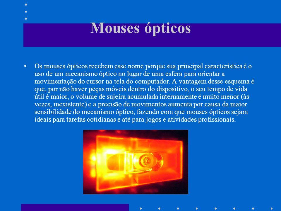 Mouses ópticos Os mouses ópticos recebem esse nome porque sua principal característica é o uso de um mecanismo óptico no lugar de uma esfera para orientar a movimentação do cursor na tela do computador.