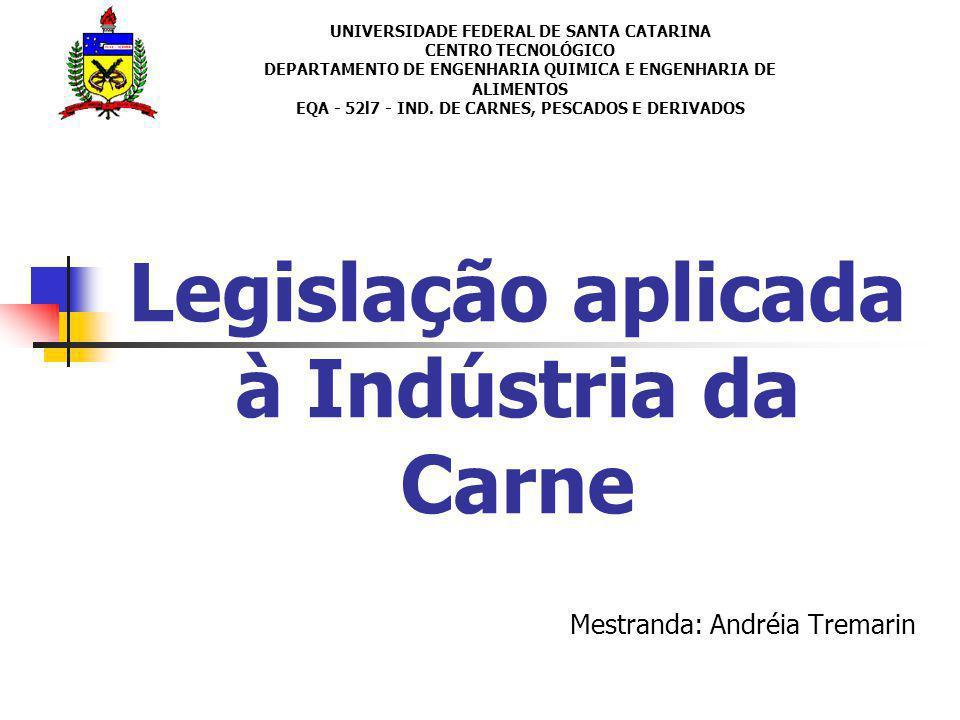 Legislação aplicada à Indústria da Carne Mestranda: Andréia Tremarin UNIVERSIDADE FEDERAL DE SANTA CATARINA CENTRO TECNOLÓGICO DEPARTAMENTO DE ENGENHA