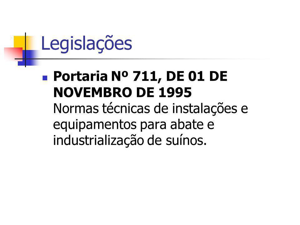 Legislações Portaria Nº 711, DE 01 DE NOVEMBRO DE 1995 Normas técnicas de instalações e equipamentos para abate e industrialização de suínos.