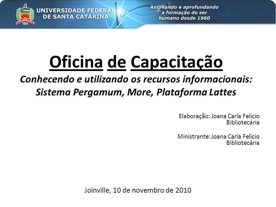 Oficina de Capacitação Conhecendo e utilizando os recursos informacionais: Sistema Pergamum, More, Plataforma Lattes Elaboração: Joana Carla Felicio B