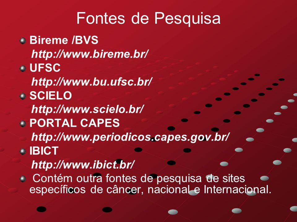 Fontes de Pesquisa Bireme /BVS http://www.bireme.br/ UFSC http://www.bu.ufsc.br/ SCIELO http://www.scielo.br/ PORTAL CAPES http://www.periodicos.capes.gov.br/ IBICT http://www.ibict.br/ Contém outra fontes de pesquisa de sites específicos de câncer, nacional e Internacional.