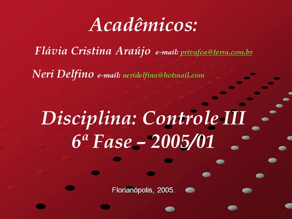 Acadêmicos: Flávia Cristina Araújo e-mail: privafca@terra.com.brprivafca@terra.com.br Neri Delfino e-mail: neridelfino@hotmail.com Disciplina: Controle III 6ª Fase – 2005/01 Florianópolis, 2005.