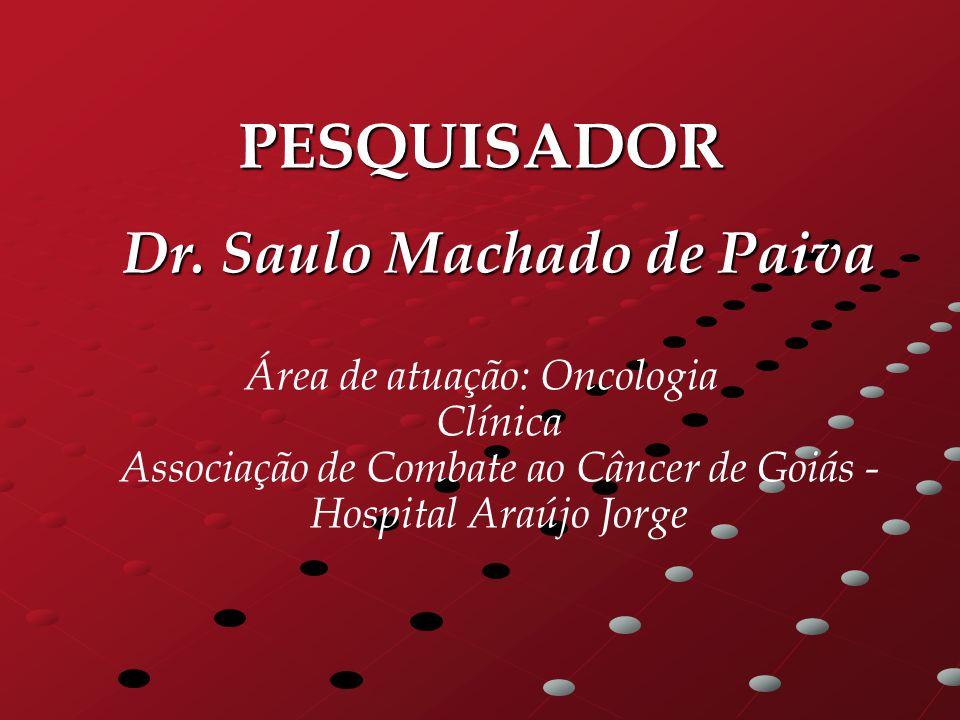 PESQUISADOR Dr. Saulo Machado de Paiva Área de atuação: Oncologia Clínica Associação de Combate ao Câncer de Goiás - Hospital Araújo Jorge