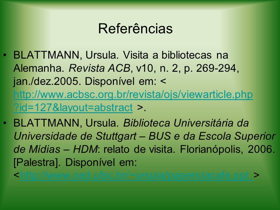 Referências BLATTMANN, Ursula. Visita a bibliotecas na Alemanha. Revista ACB, v10, n. 2, p. 269-294, jan./dez.2005. Disponível em:. http://www.acbsc.o