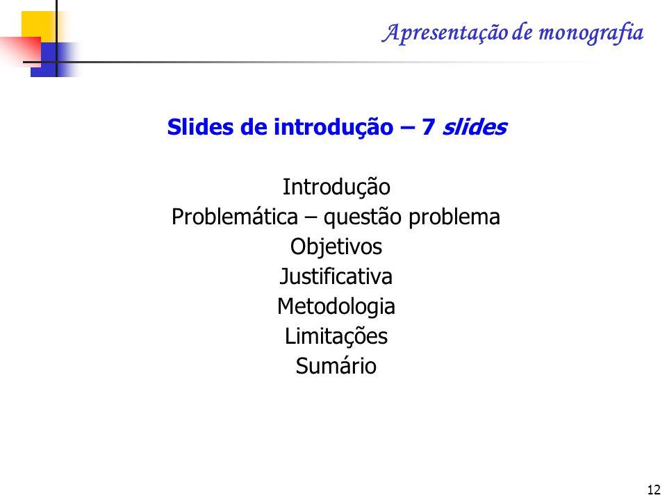 12 Slides de introdução – 7 slides Introdução Problemática – questão problema Objetivos Justificativa Metodologia Limitações Sumário Apresentação de m