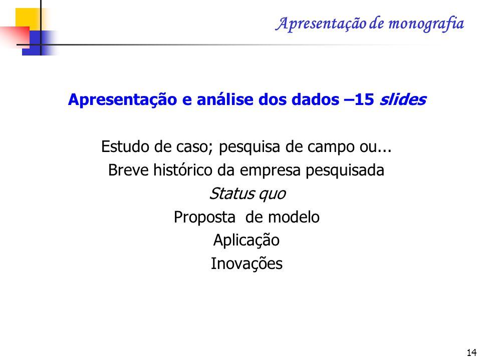 14 Apresentação e análise dos dados –15 slides Estudo de caso; pesquisa de campo ou... Breve histórico da empresa pesquisada Status quo Proposta de mo