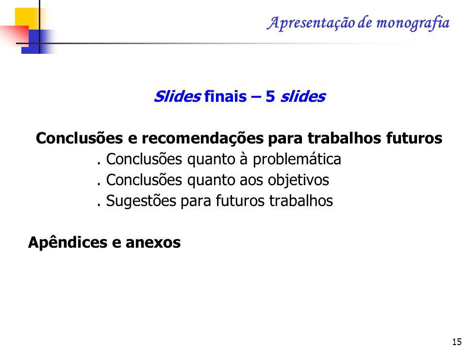 15 Slides finais – 5 slides Conclusões e recomendações para trabalhos futuros. Conclusões quanto à problemática. Conclusões quanto aos objetivos. Suge