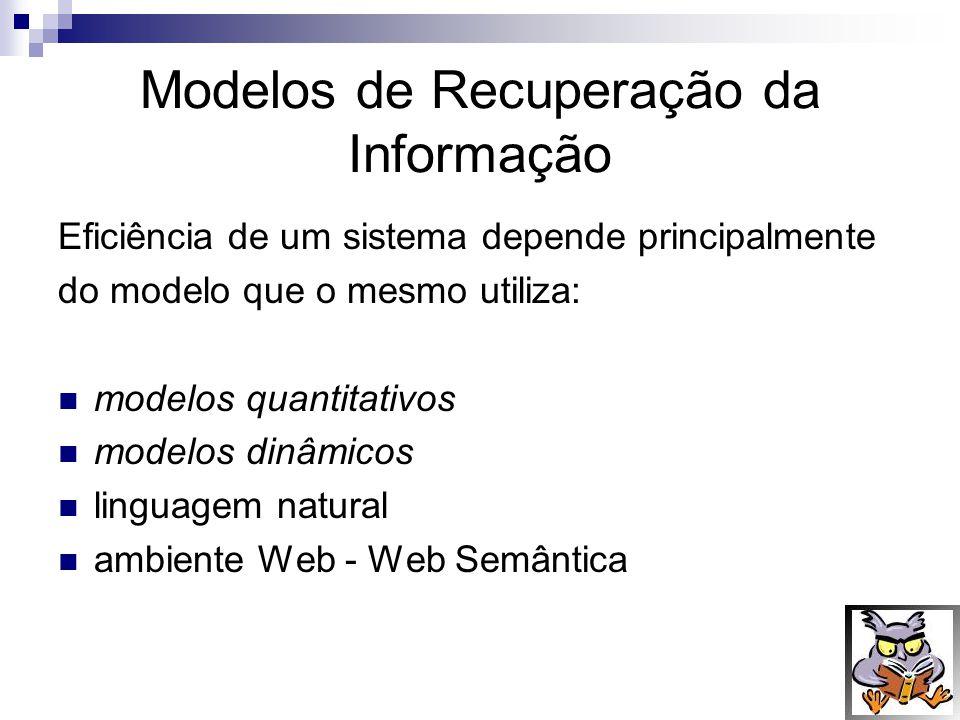 Modelos de Recuperação da Informação Eficiência de um sistema depende principalmente do modelo que o mesmo utiliza: modelos quantitativos modelos dinâ