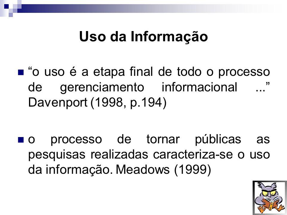 Uso da Informação o uso é a etapa final de todo o processo de gerenciamento informacional... Davenport (1998, p.194) o processo de tornar públicas as