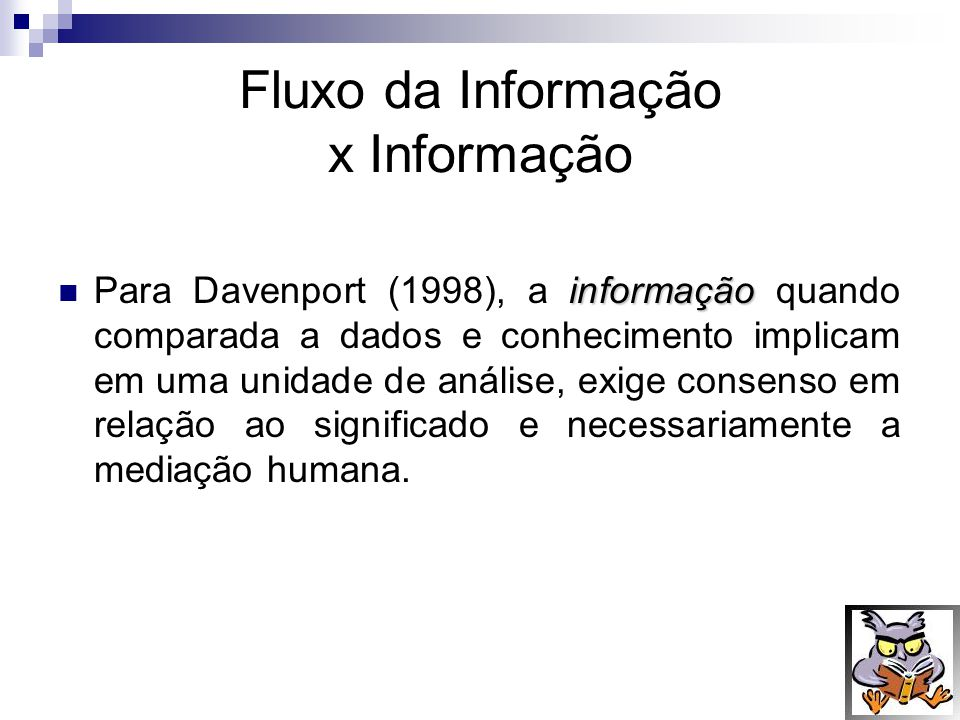 Fluxo da Informação x Informação informação Para Davenport (1998), a informação quando comparada a dados e conhecimento implicam em uma unidade de aná
