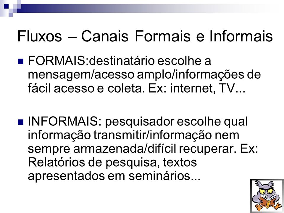 Fluxos – Canais Formais e Informais FORMAIS:destinatário escolhe a mensagem/acesso amplo/informações de fácil acesso e coleta. Ex: internet, TV... INF