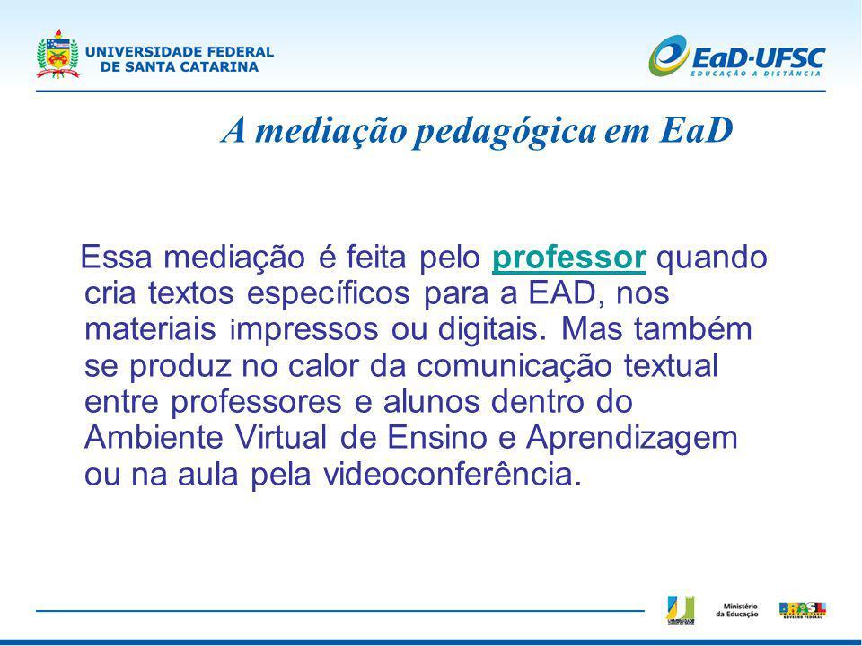 Essa mediação é feita pelo professor quando cria textos específicos para a EAD, nos materiais i mpressos ou digitais. Mas também se produz no calor da
