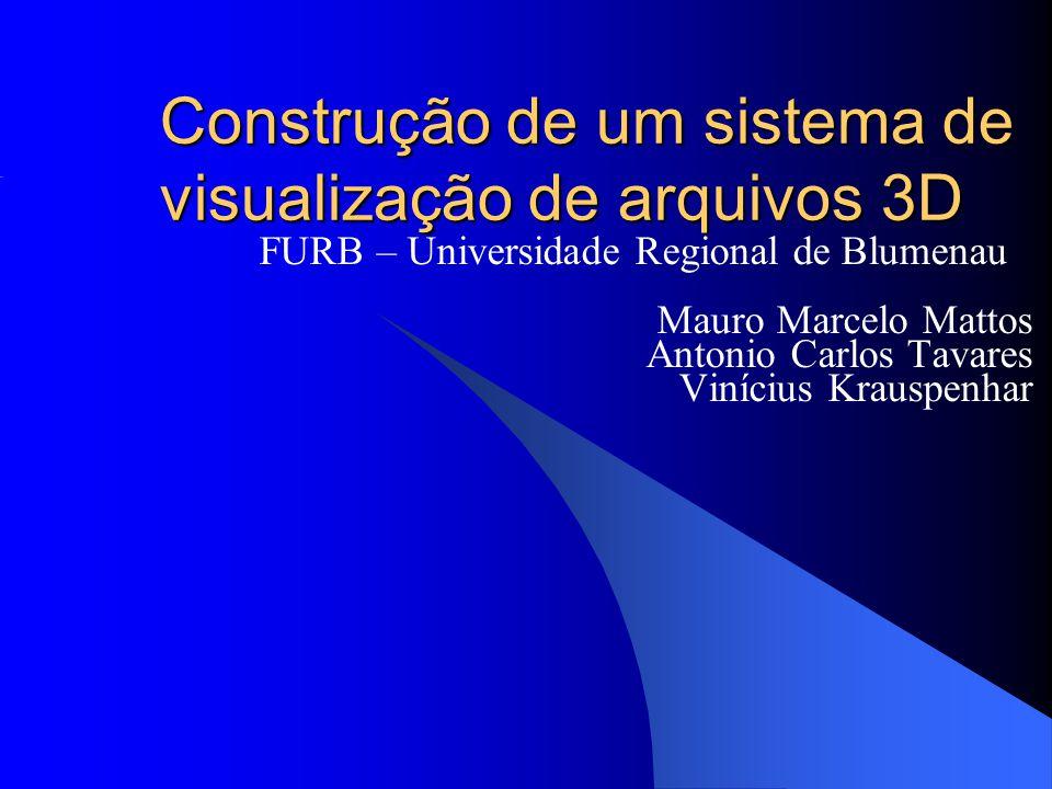 Construção de um sistema de visualização de arquivos 3D FURB – Universidade Regional de Blumenau Mauro Marcelo Mattos Antonio Carlos Tavares Vinícius