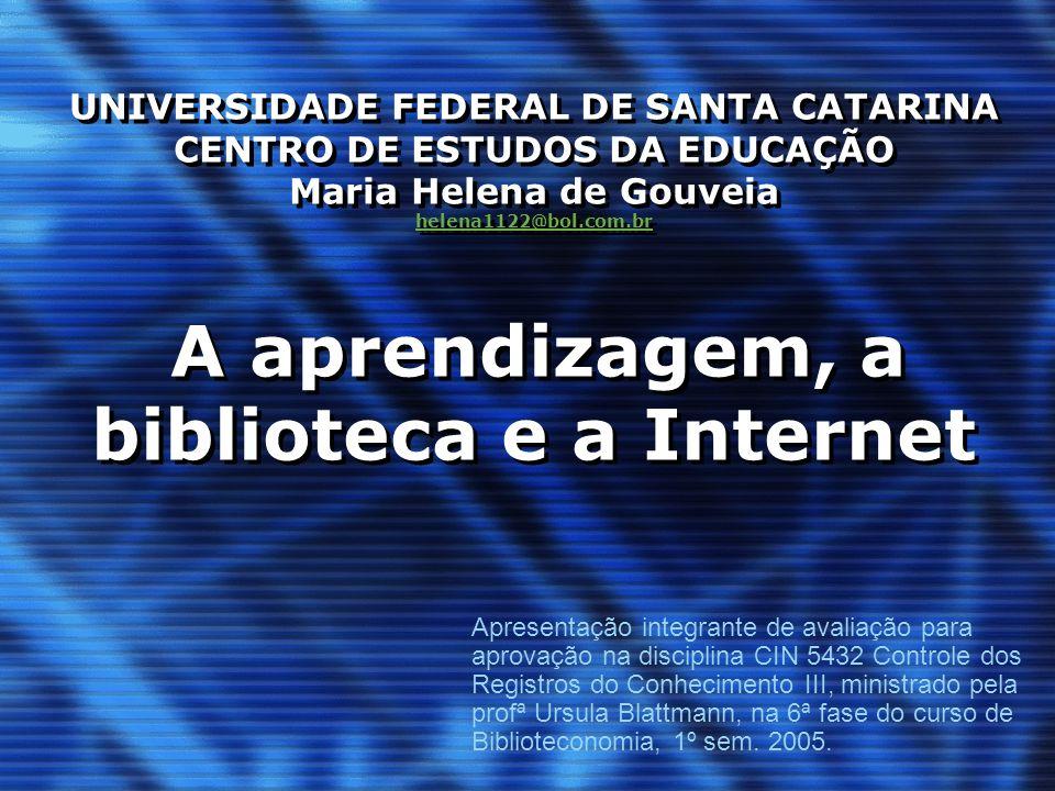 UNIVERSIDADE FEDERAL DE SANTA CATARINA CENTRO DE ESTUDOS DA EDUCAÇÃO Maria Helena de Gouveia helena1122@bol.com.br A aprendizagem, a biblioteca e a In