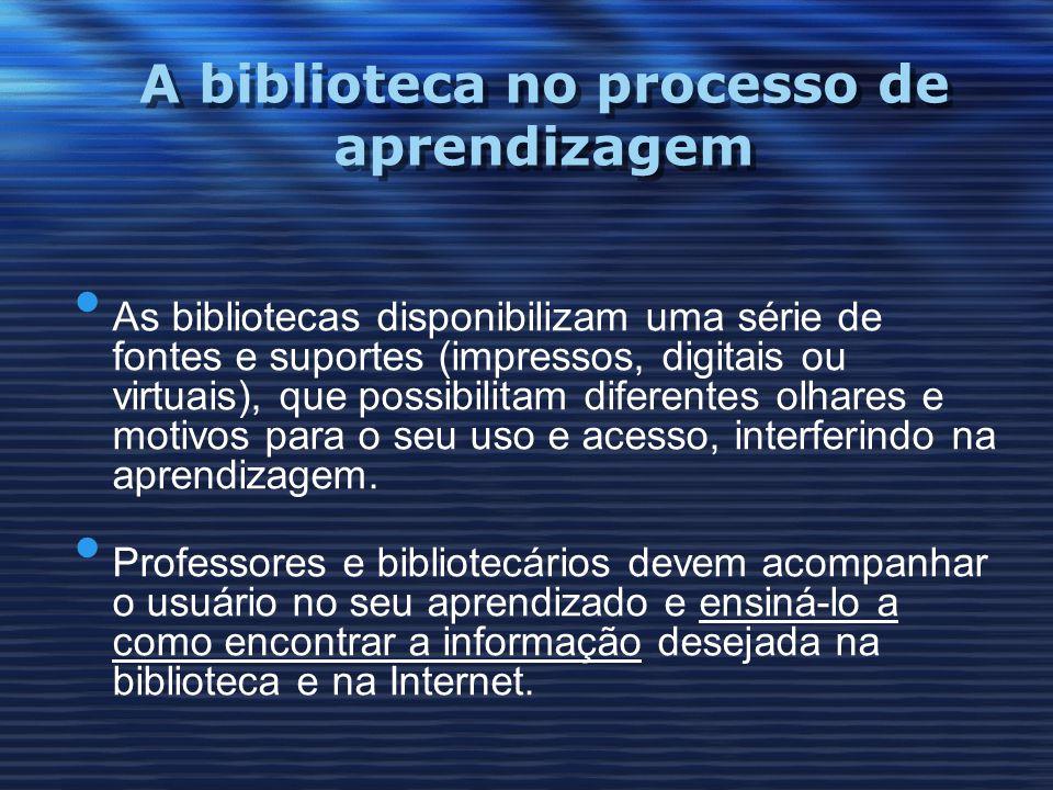 A biblioteca no processo de aprendizagem As bibliotecas disponibilizam uma série de fontes e suportes (impressos, digitais ou virtuais), que possibili