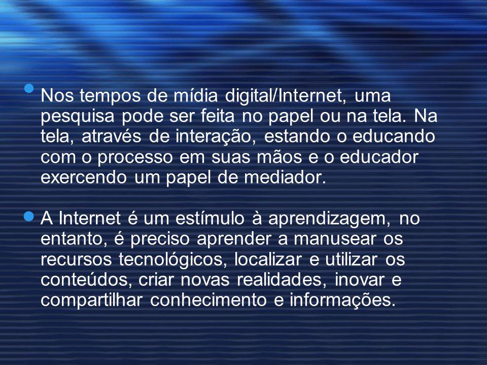 Nos tempos de mídia digital/Internet, uma pesquisa pode ser feita no papel ou na tela. Na tela, através de interação, estando o educando com o process