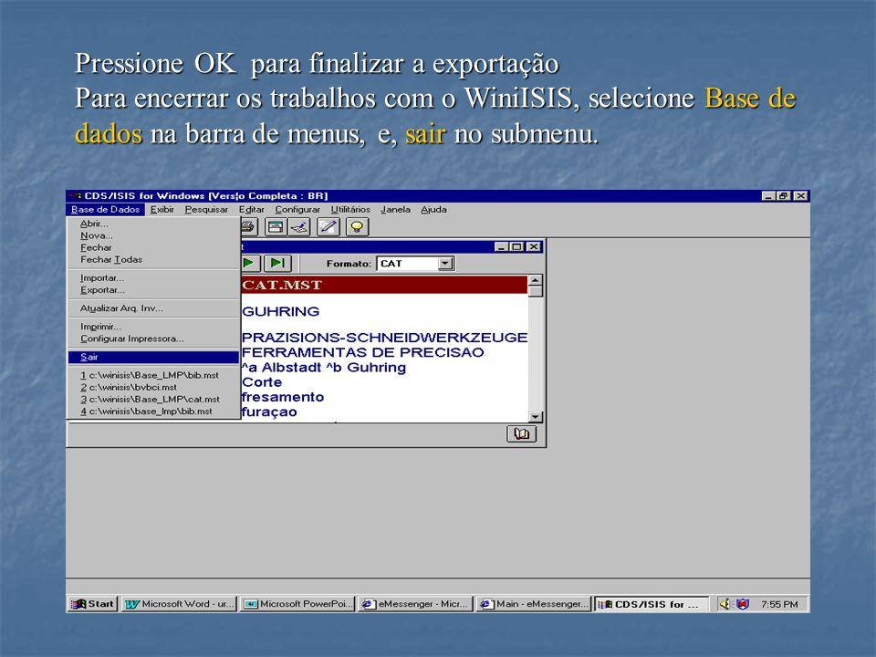 Pressione OK para finalizar a exportação Para encerrar os trabalhos com o WiniISIS, selecione Base de dados na barra de menus, e, sair no submenu.