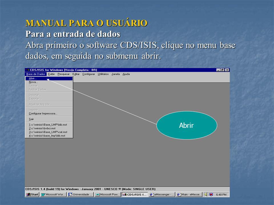 MANUAL PARA O USUÁRIO Para a entrada de dados Abra primeiro o software CDS/ISIS, clique no menu base dados, em seguida no submenu abrir.
