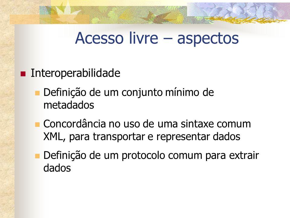 Acesso livre – aspectos Interoperabilidade Definição de um conjunto mínimo de metadados Concordância no uso de uma sintaxe comum XML, para transportar
