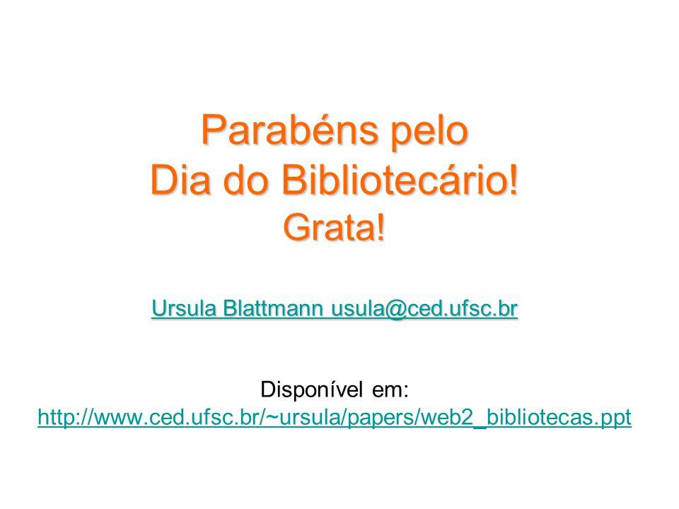 Parabéns pelo Dia do Bibliotecário! Grata! Ursula Blattmann usula@ced.ufsc.br Ursula Blattmann usula@ced.ufsc.br Disponível em: http://www.ced.ufsc.br