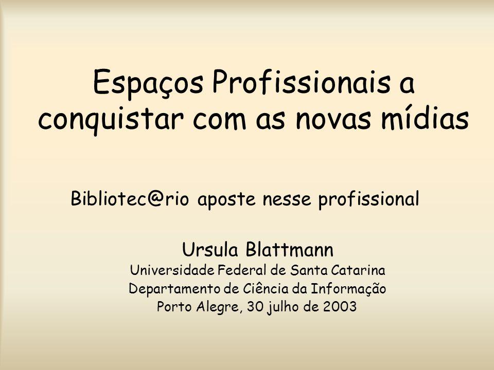 Espaços Profissionais a conquistar com as novas mídias Bibliotec@rio aposte nesse profissional Ursula Blattmann Universidade Federal de Santa Catarina Departamento de Ciência da Informação Porto Alegre, 30 julho de 2003