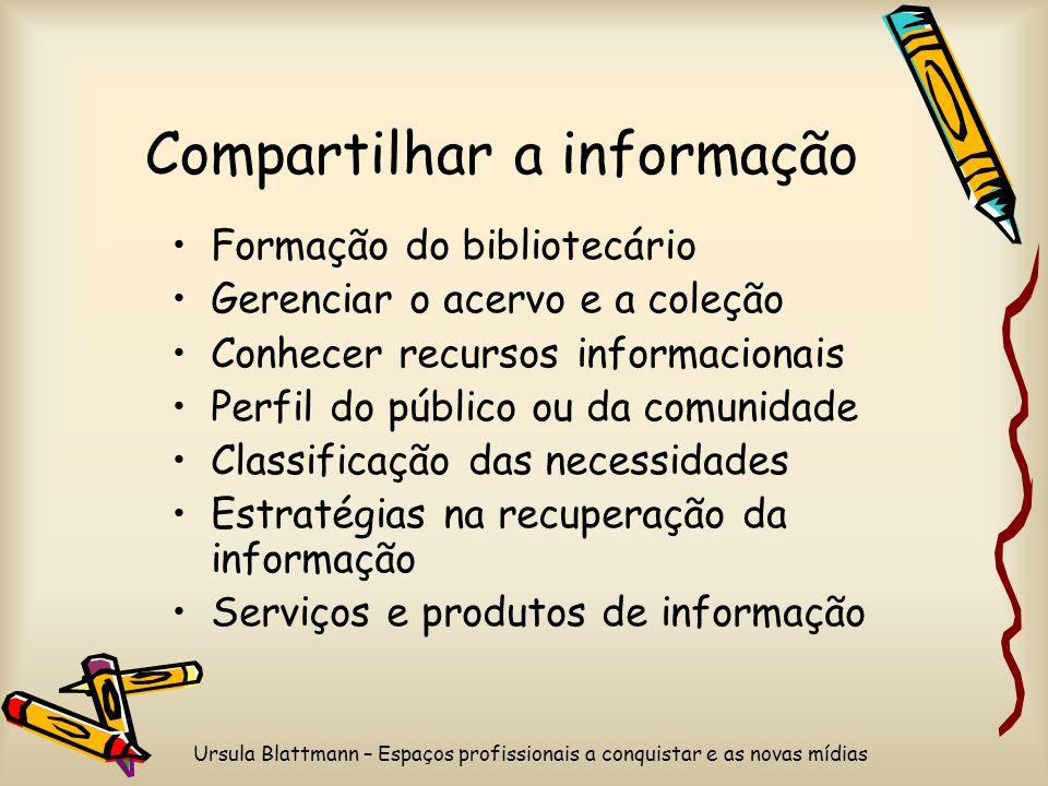 Ursula Blattmann – Espaços profissionais a conquistar e as novas mídias Compartilhar a informação Formação do bibliotecário Gerenciar o acervo e a col