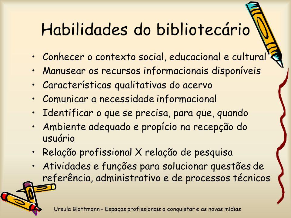 Ursula Blattmann – Espaços profissionais a conquistar e as novas mídias Habilidades do bibliotecário Conhecer o contexto social, educacional e cultura