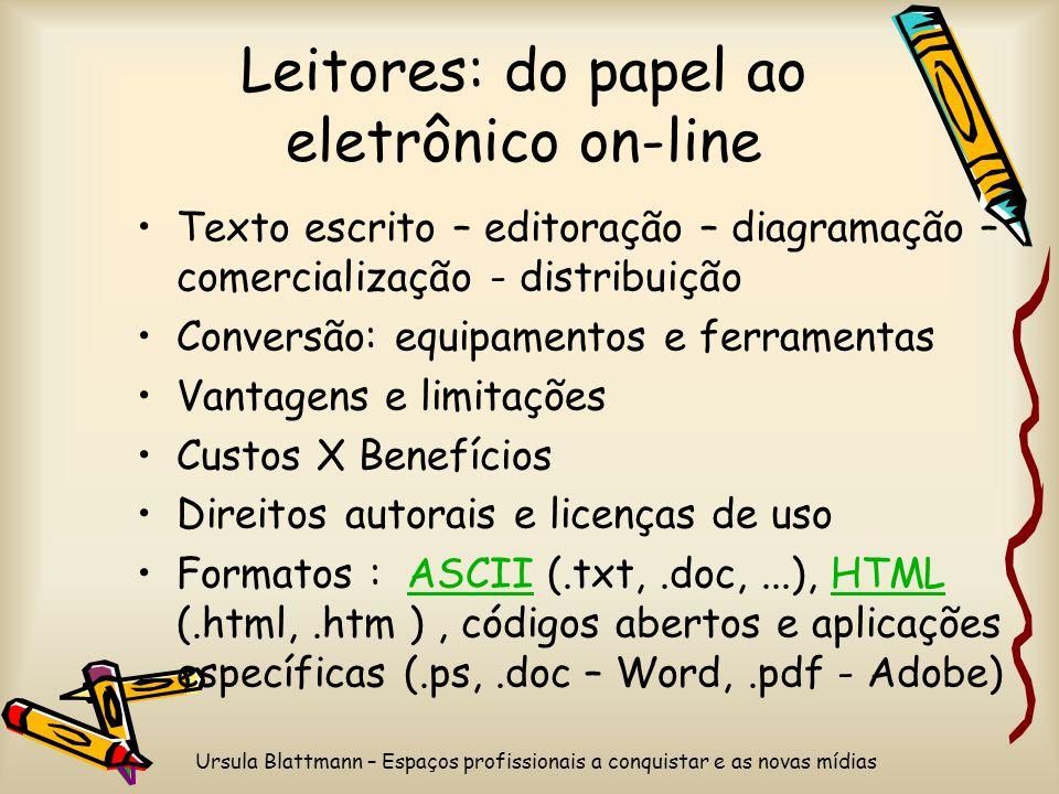 Ursula Blattmann – Espaços profissionais a conquistar e as novas mídias Leitores: do papel ao eletrônico on-line Texto escrito – editoração – diagramação – comercialização - distribuição Conversão: equipamentos e ferramentas Vantagens e limitações Custos X Benefícios Direitos autorais e licenças de uso Formatos : ASCII (.txt,.doc,...), HTML (.html,.htm ), códigos abertos e aplicações específicas (.ps,.doc – Word,.pdf - Adobe)ASCIIHTML