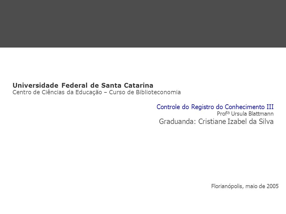 Universidade Federal de Santa Catarina Centro de Ciências da Educação – Curso de Biblioteconomia Controle do Registro do Conhecimento III Profª Ursula Blattmann Graduanda: Cristiane Izabel da Silva Florianópolis, maio de 2005