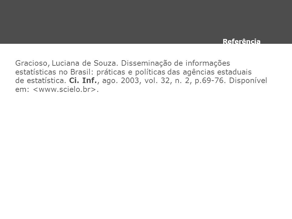 Gracioso, Luciana de Souza. Disseminação de informações estatísticas no Brasil: práticas e políticas das agências estaduais de estatística. Ci. Inf.,