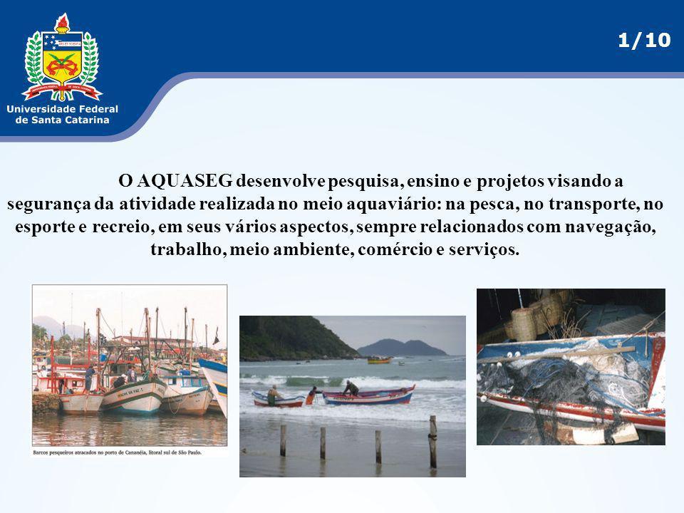 1/10 O AQUASEG desenvolve pesquisa, ensino e projetos visando a segurança da atividade realizada no meio aquaviário: na pesca, no transporte, no espor