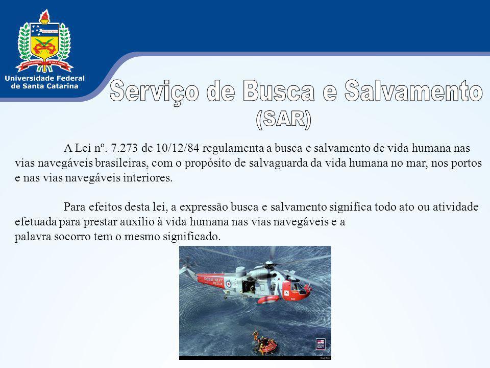 A Lei nº. 7.273 de 10/12/84 regulamenta a busca e salvamento de vida humana nas vias navegáveis brasileiras, com o propósito de salvaguarda da vida hu